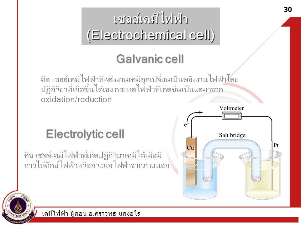 เคมีไฟฟ้า ผู้สอน อ. ศราวุทธ แสงอุไร 30 เซลล์เคมีไฟฟ้า (Electrochemical cell) Galvanic cell Electrolytic cell คือ เซลล์เคมีไฟฟ้าที่พลังงานเคมีถูกเปลี่ย