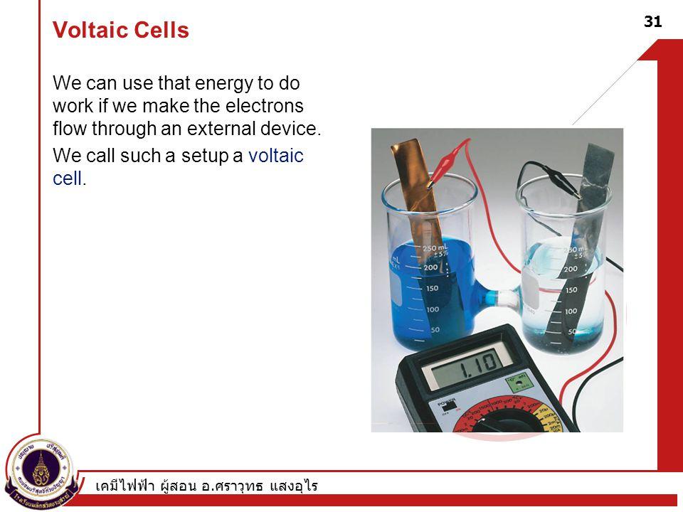 เคมีไฟฟ้า ผู้สอน อ. ศราวุทธ แสงอุไร 31 Voltaic Cells We can use that energy to do work if we make the electrons flow through an external device. We ca