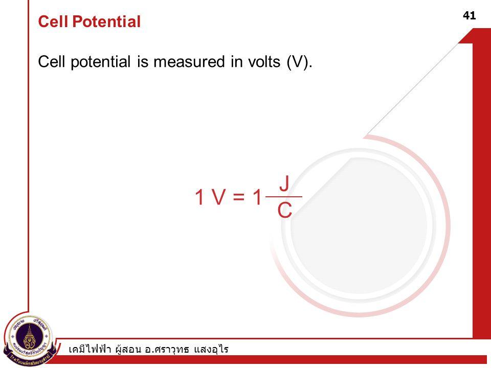 เคมีไฟฟ้า ผู้สอน อ. ศราวุทธ แสงอุไร 41 Cell Potential Cell potential is measured in volts (V). 1 V = 1 JCJC