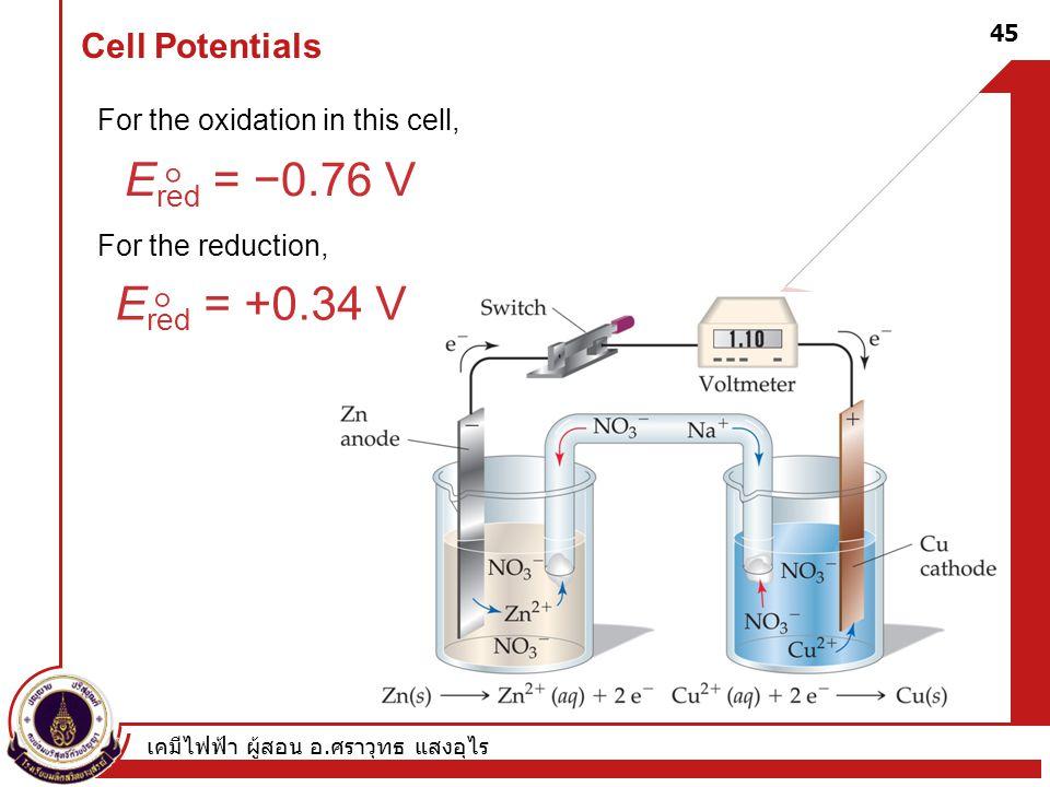 เคมีไฟฟ้า ผู้สอน อ. ศราวุทธ แสงอุไร 45 Cell Potentials For the oxidation in this cell, For the reduction, E red = −0.76 V  E red = +0.34 V 
