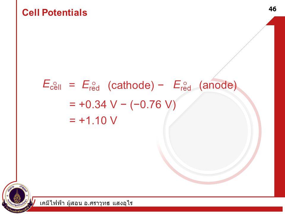 เคมีไฟฟ้า ผู้สอน อ. ศราวุทธ แสงอุไร 46 Cell Potentials E cell  = E red  (cathode) − E red  (anode) = +0.34 V − (−0.76 V) = +1.10 V