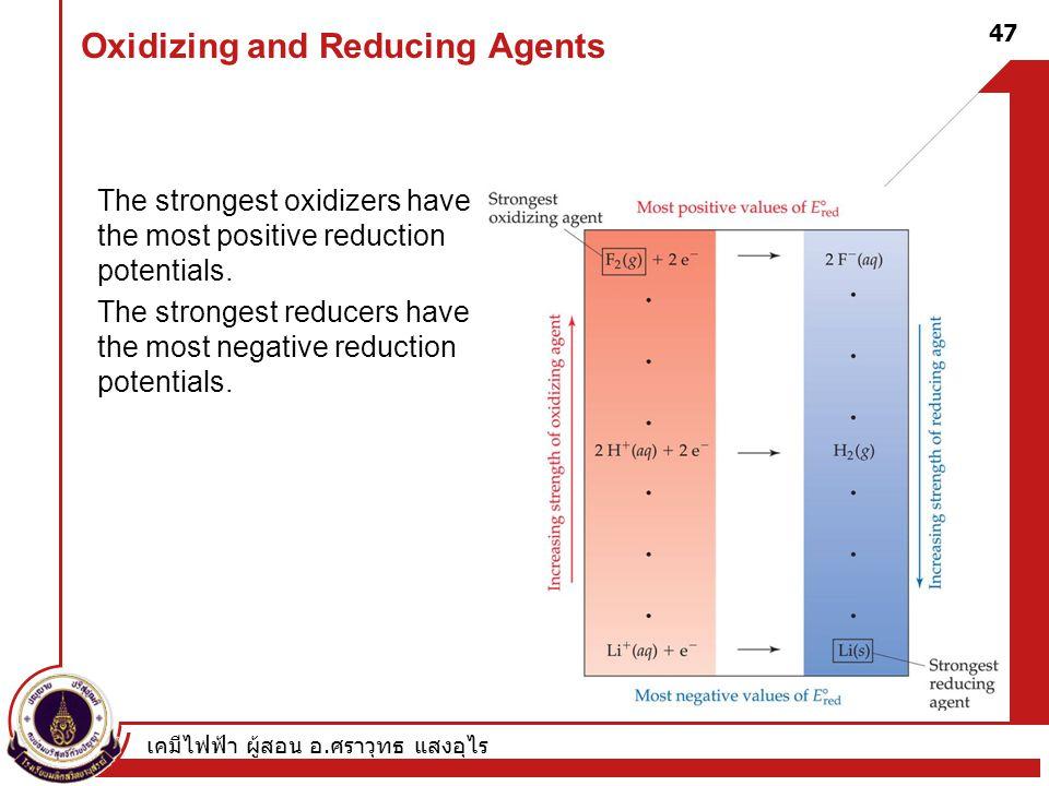 เคมีไฟฟ้า ผู้สอน อ. ศราวุทธ แสงอุไร 47 Oxidizing and Reducing Agents The strongest oxidizers have the most positive reduction potentials. The stronges