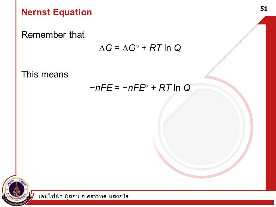เคมีไฟฟ้า ผู้สอน อ. ศราวุทธ แสงอุไร 51 Nernst Equation Remember that  G =  G  + RT ln Q This means −nFE = −nFE  + RT ln Q