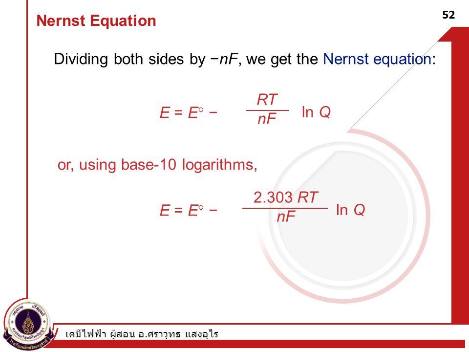เคมีไฟฟ้า ผู้สอน อ. ศราวุทธ แสงอุไร 52 Nernst Equation Dividing both sides by −nF, we get the Nernst equation: E = E  − RT nF ln Q or, using base-10