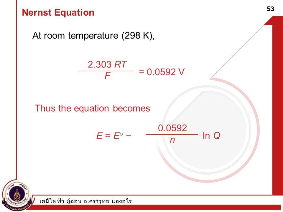 เคมีไฟฟ้า ผู้สอน อ. ศราวุทธ แสงอุไร 53 Nernst Equation At room temperature (298 K), Thus the equation becomes E = E  − 0.0592 n ln Q 2.303 RT F = 0.0