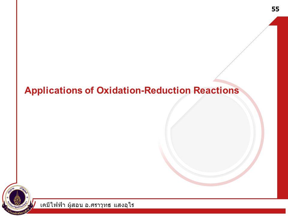 เคมีไฟฟ้า ผู้สอน อ. ศราวุทธ แสงอุไร 55 Applications of Oxidation-Reduction Reactions