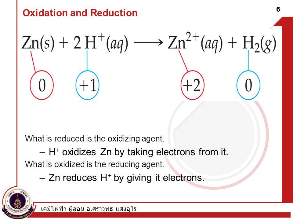 เคมีไฟฟ้า ผู้สอน อ. ศราวุทธ แสงอุไร 6 Oxidation and Reduction What is reduced is the oxidizing agent. –H + oxidizes Zn by taking electrons from it. Wh