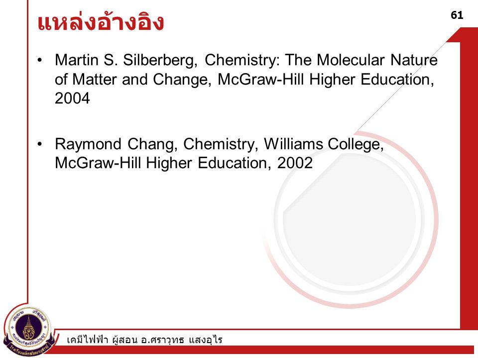 เคมีไฟฟ้า ผู้สอน อ. ศราวุทธ แสงอุไร 61 แหล่งอ้างอิง Martin S. Silberberg, Chemistry: The Molecular Nature of Matter and Change, McGraw-Hill Higher Edu