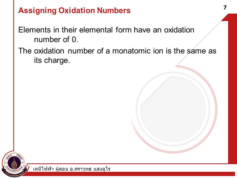 เคมีไฟฟ้า ผู้สอน อ. ศราวุทธ แสงอุไร 7 Assigning Oxidation Numbers Elements in their elemental form have an oxidation number of 0. The oxidation number