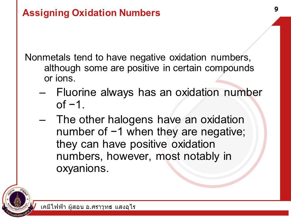เคมีไฟฟ้า ผู้สอน อ. ศราวุทธ แสงอุไร 9 Assigning Oxidation Numbers Nonmetals tend to have negative oxidation numbers, although some are positive in cer