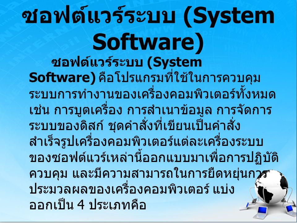 ซอฟต์แวร์ระบบ (System Software) ซอฟต์แวร์ระบบ (System Software) คือโปรแกรมที่ใช้ในการควบคุม ระบบการทำงานของเครื่องคอมพิวเตอร์ทั้งหมด เช่น การบูตเครื่อ