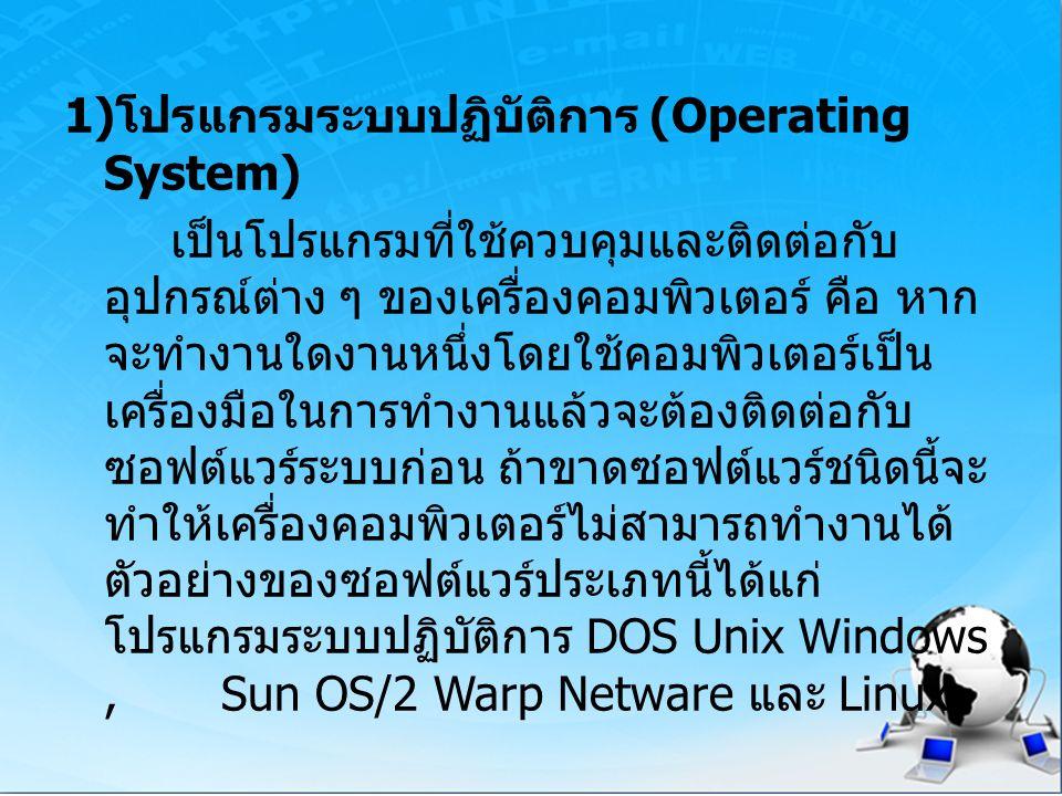 1) โปรแกรมระบบปฏิบัติการ (Operating System) เป็นโปรแกรมที่ใช้ควบคุมและติดต่อกับ อุปกรณ์ต่าง ๆ ของเครื่องคอมพิวเตอร์ คือ หาก จะทำงานใดงานหนึ่งโดยใช้คอม