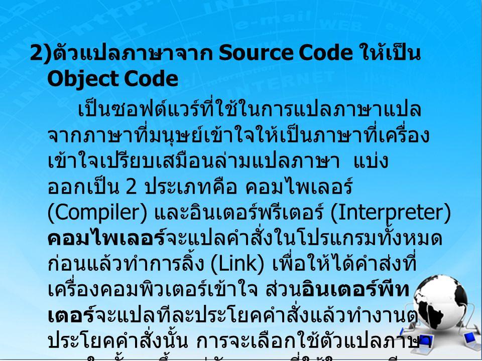 2) ตัวแปลภาษาจาก Source Code ให้เป็น Object Code เป็นซอฟต์แวร์ที่ใช้ในการแปลภาษาแปล จากภาษาที่มนุษย์เข้าใจให้เป็นภาษาที่เครื่อง เข้าใจเปรียบเสมือนล่าม
