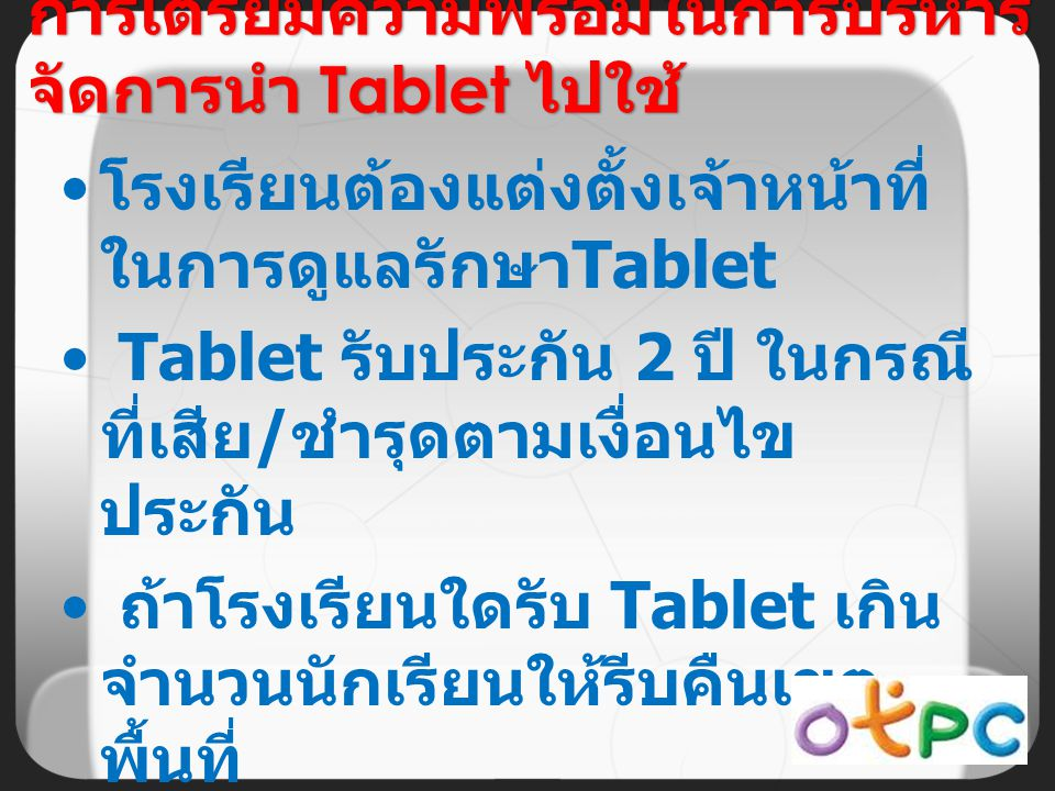 โรงเรียนต้องแต่งตั้งเจ้าหน้าที่ ในการดูแลรักษา Tablet Tablet รับประกัน 2 ปี ในกรณี ที่เสีย / ชำรุดตามเงื่อนไข ประกัน ถ้าโรงเรียนใดรับ Tablet เกิน จำนวนนักเรียนให้รีบคืนเขต พื้นที่ การเตรียมความพร้อมในการบริหาร จัดการนำ Tablet ไปใช้