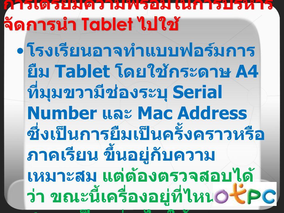 โรงเรียนอาจทำแบบฟอร์มการ ยืม Tablet โดยใช้กระดาษ A4 ที่มุมขวามีช่องระบุ Serial Number และ Mac Address ซึ่งเป็นการยืมเป็นครั้งคราวหรือ ภาคเรียน ขึ้นอยู่กับความ เหมาะสม แต่ต้องตรวจสอบได้ ว่า ขณะนี้เครื่องอยู่ที่ไหน มี สภาพเป็นอย่างไร ใช้งาน หรือไม่อย่างไร การเตรียมความพร้อมในการบริหาร จัดการนำ Tablet ไปใช้