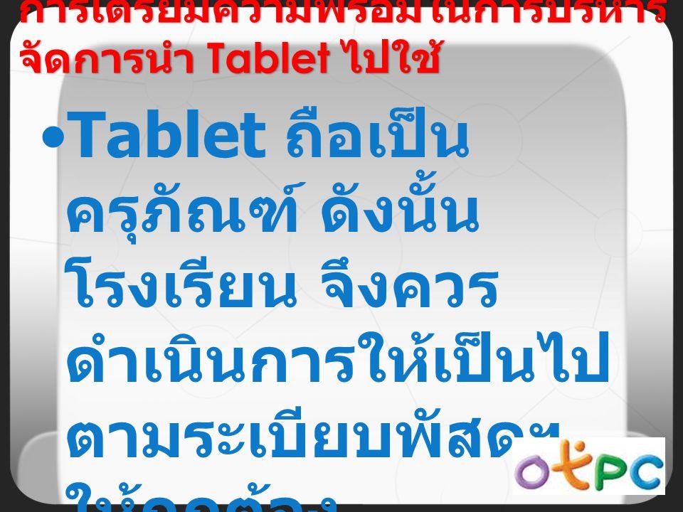 Tablet ถือเป็น ครุภัณฑ์ ดังนั้น โรงเรียน จึงควร ดำเนินการให้เป็นไป ตามระเบียบพัสดุฯ ให้ถูกต้อง การเตรียมความพร้อมในการบริหาร จัดการนำ Tablet ไปใช้