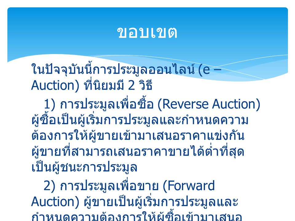 ในปัจจุบันนี้การประมูลออนไลน์ (e – Auction) ที่นิยมมี 2 วิธี 1) การประมูลเพื่อซื้อ (Reverse Auction) ผู้ซื้อเป็นผู้เริ่มการประมูลและกำหนดความ ต้องการใ