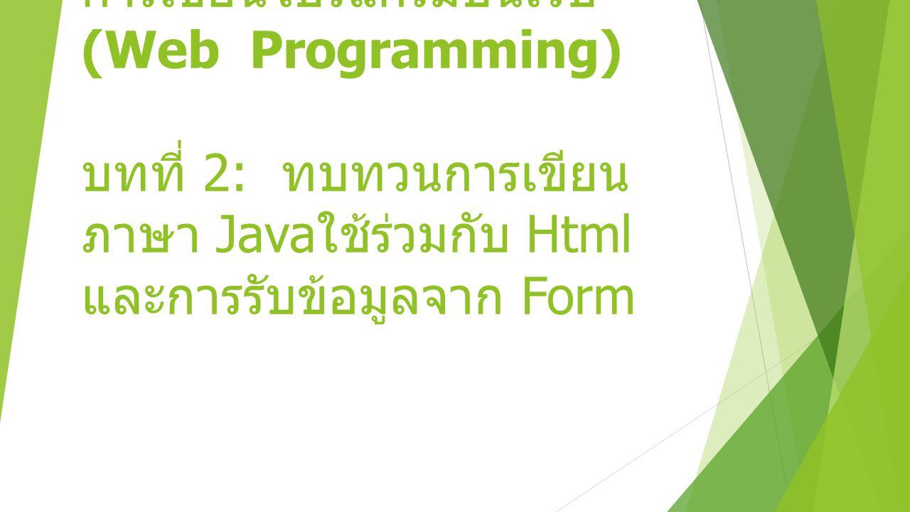 การเขียนโปรแกรมบนเว็บ (Web Programming) บทที่ 2: ทบทวนการเขียน ภาษา Java ใช้ร่วมกับ Html และการรับข้อมูลจาก Form