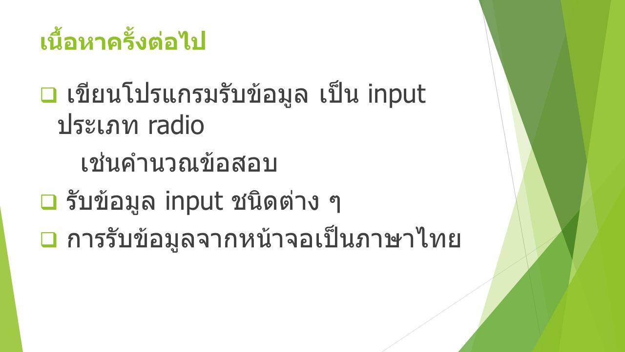 เนื้อหาครั้งต่อไป  เขียนโปรแกรมรับข้อมูล เป็น input ประเภท radio เช่นคำนวณข้อสอบ  รับข้อมูล input ชนิดต่าง ๆ  การรับข้อมูลจากหน้าจอเป็นภาษาไทย