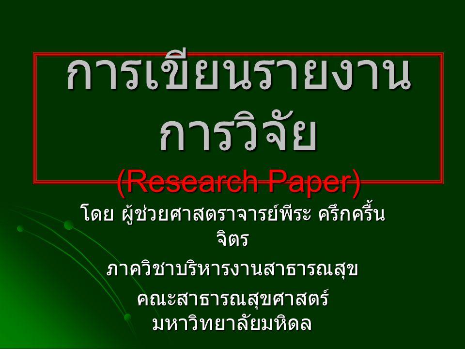 การเขียนรายงาน การวิจัย (Research Paper) โดย ผู้ช่วยศาสตราจารย์พีระ ครึกครื้น จิตร ภาควิชาบริหารงานสาธารณสุข คณะสาธารณสุขศาสตร์ มหาวิทยาลัยมหิดล