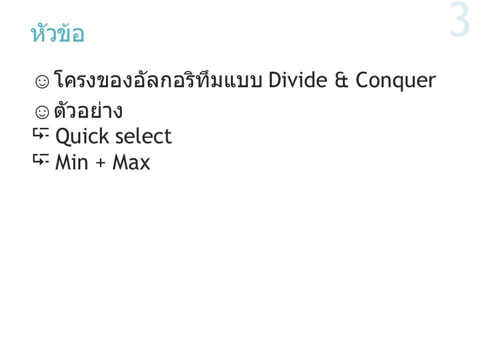 หัวข้อ ☺ โครงของอัลกอริทึมแบบ Divide & Conquer ☺ ตัวอย่าง  Quick select  Min + Max 3