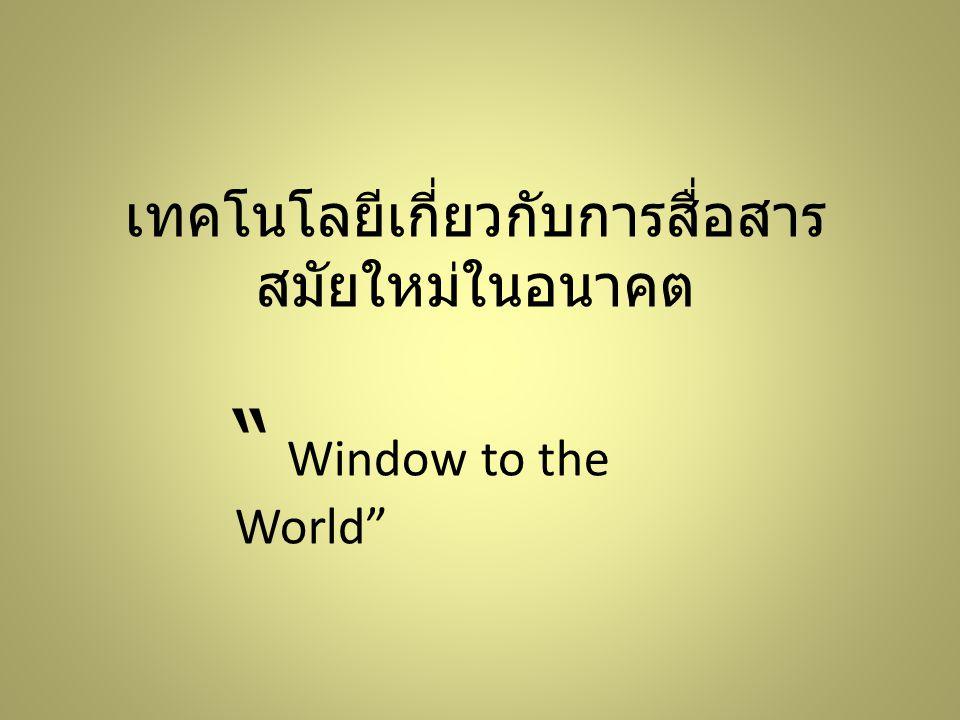 """เทคโนโลยีเกี่ยวกับการสื่อสาร สมัยใหม่ในอนาคต """" Window to the World"""""""