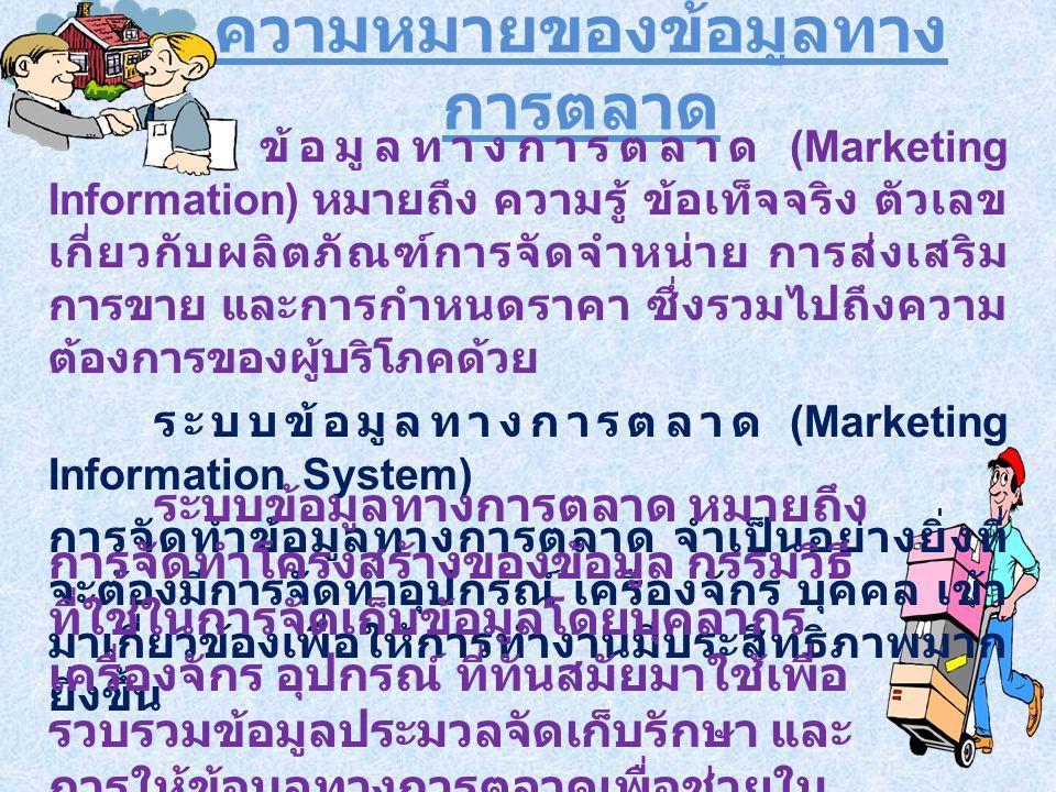 ความหมายของข้อมูลทาง การตลาด ข้อมูลทางการตลาด (Marketing Information) หมายถึง ความรู้ ข้อเท็จจริง ตัวเลข เกี่ยวกับผลิตภัณฑ์การจัดจำหน่าย การส่งเสริม การขาย และการกำหนดราคา ซึ่งรวมไปถึงความ ต้องการของผู้บริโภคด้วย ระบบข้อมูลทางการตลาด (Marketing Information System) การจัดทำข้อมูลทางการตลาด จำเป็นอย่างยิ่งที่ จะต้องมีการจัดทำอุปกรณ์ เครื่องจักร บุคคล เข้า มาเกี่ยวข้องเพื่อให้การทำงานมีประสิทธิภาพมาก ยิ่งขึ้น ระบบข้อมูลทางการตลาด หมายถึง การจัดทำโครงสร้างของข้อมูล กรรมวิธี ที่ใช่ในการจัดเก็บข้อมูลโดยบุคลากร เครื่องจักร อุปกรณ์ ที่ทันสมัยมาใช้เพื่อ รวบรวมข้อมูลประมวลจัดเก็บรักษา และ การให้ข้อมูลทางการตลาดเพื่อช่วยใน การตัดสินใจของผู้บริหารในองค์กร