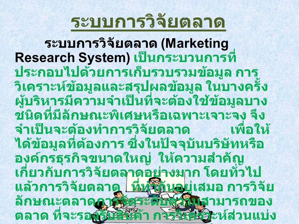 ระบบการวิจัยตลาด ระบบการวิจัยตลาด (Marketing Research System) เป็นกระบวนการที่ ประกอบไปด้วยการเก็บรวบรวมข้อมูล การ วิเคราะห์ข้อมูลและสรุปผลข้อมูล ในบางครั้ง ผู้บริหารมีความจำเป็นที่จะต้องใช้ข้อมูลบาง ชนิดที่มีลักษณะพิเศษหรือเฉพาะเจาะจง จึง จำเป็นจะต้องทำการวิจัยตลาด เพื่อให้ ได้ข้อมูลที่ต้องการ ซึ่งในปัจจุบันบริษัทหรือ องค์กรธุรกิจขนาดใหญ่ ให้ความสำคัญ เกี่ยวกับการวิจัยตลาดอย่างมาก โดยทั่วไป แล้วการวิจัยตลาด ที่ทำกันอยู่เสมอ การวิจัย ลักษณะตลาดการจัดระดับความสามารถของ ตลาด ที่จะรองรับสินค้า การวิเคราะห์ส่วนแบ่ง ตลาด การวิเคราะห์ยอดขาย การศึกษา ผลิตภัณฑ์ของคู่แข่งขันในท้องตลาด การ ยอมรับผลิตภัณฑ์ใหม่ การพยากรณ์ระยะสั้น และระยะยาว รวมทั้งการศึกษาแนวโน้มของ ธุรกิจ ในอนาคต