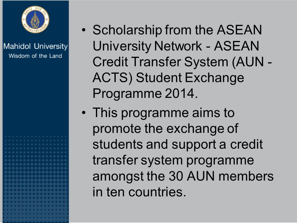Scholarship from the ASEAN University Network - ASEAN Credit Transfer System (AUN - ACTS) Student Exchange Programme 2014. This programme aims to prom