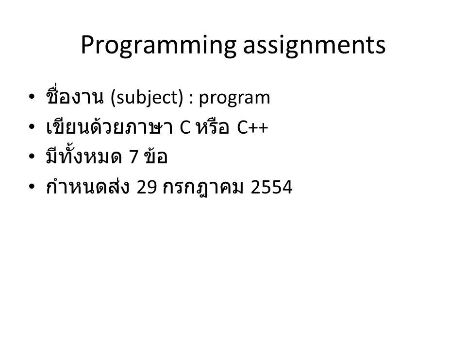 Programming assignments ชื่องาน (subject) : program เขียนด้วยภาษา C หรือ C++ มีทั้งหมด 7 ข้อ กำหนดส่ง 29 กรกฎาคม 2554