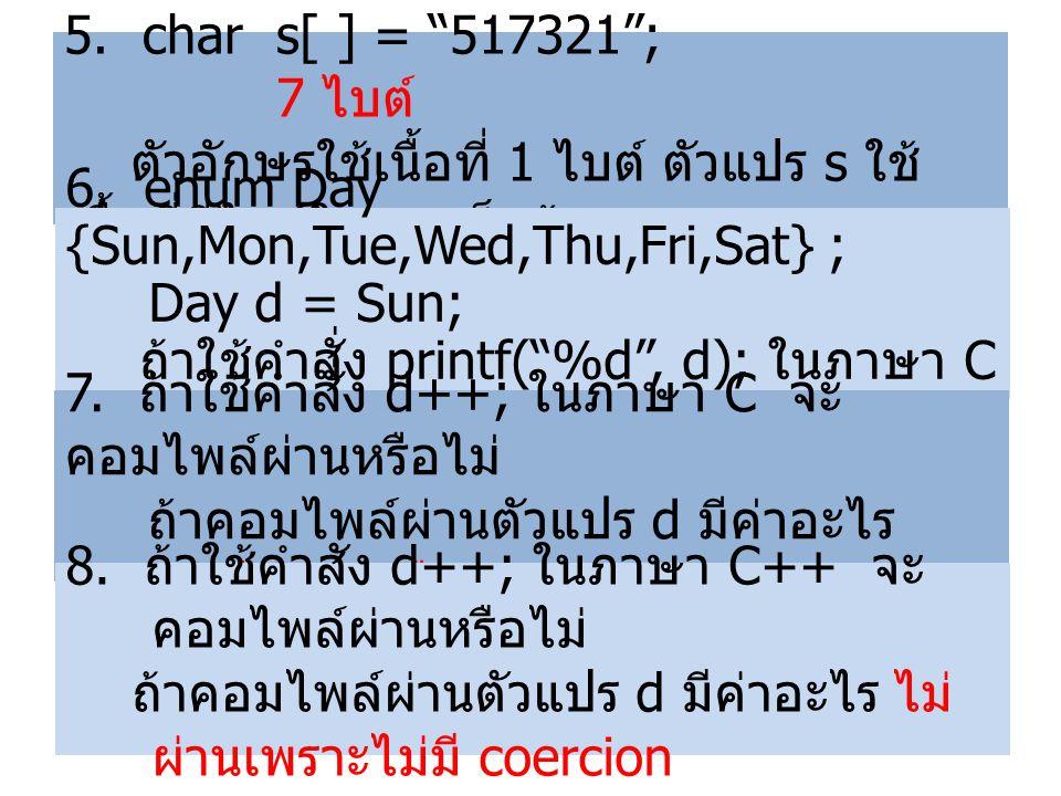 "5. char s[ ] = ""517321""; 7 ไบต์ ตัวอักษรใช้เนื้อที่ 1 ไบต์ ตัวแปร s ใช้ เนื้อที่กี่ไบต์ในการเก็บข้อมูล 6. enum Day {Sun,Mon,Tue,Wed,Thu,Fri,Sat} ; Day"