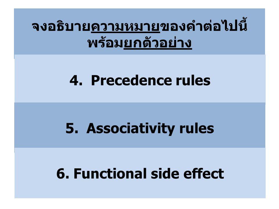 จงอธิบายความหมายของคำต่อไปนี้ พร้อมยกตัวอย่าง 4. Precedence rules 5. Associativity rules 6. Functional side effect