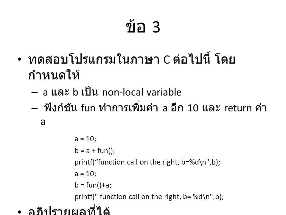 ข้อ 3 ทดสอบโปรแกรมในภาษา C ต่อไปนี้ โดย กำหนดให้ – a และ b เป็น non-local variable – ฟังก์ชัน fun ทำการเพิ่มค่า a อีก 10 และ return ค่า a a = 10; b = a + fun(); printf( function call on the right, b=%d\n ,b); a = 10; b = fun()+a; printf( function call on the right, b= %d\n ,b); อภิปรายผลที่ได้