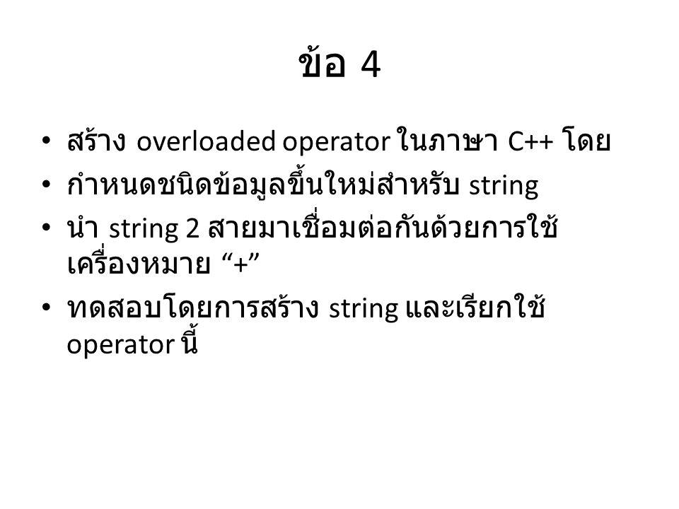 ข้อ 4 สร้าง overloaded operator ในภาษา C++ โดย กำหนดชนิดข้อมูลขึ้นใหม่สำหรับ string นำ string 2 สายมาเชื่อมต่อกันด้วยการใช้ เครื่องหมาย + ทดสอบโดยการสร้าง string และเรียกใช้ operator นี้