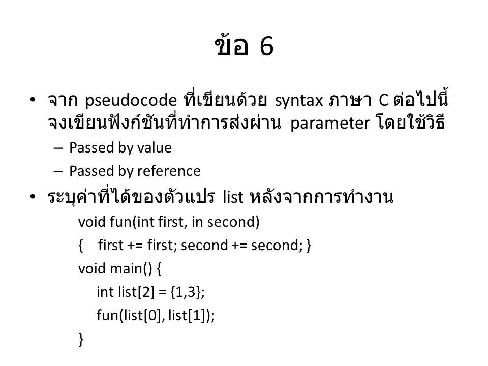 ข้อ 6 จาก pseudocode ที่เขียนด้วย syntax ภาษา C ต่อไปนี้ จงเขียนฟังก์ชันที่ทำการส่งผ่าน parameter โดยใช้วิธี – Passed by value – Passed by reference ระบุค่าที่ได้ของตัวแปร list หลังจากการทำงาน void fun(int first, in second) { first += first; second += second; } void main() { int list[2] = {1,3}; fun(list[0], list[1]); }