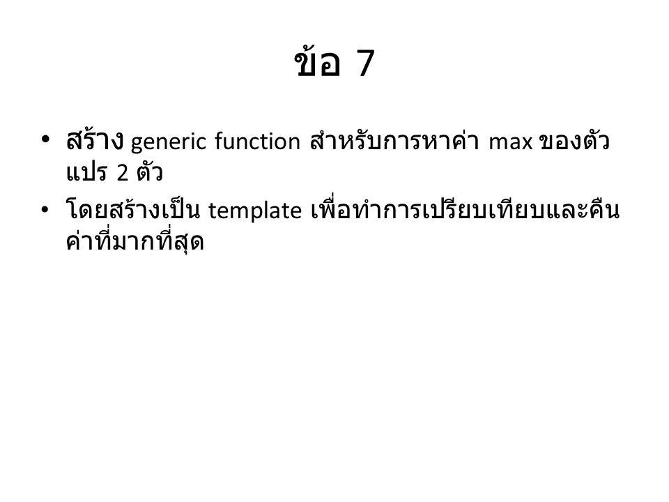 ข้อ 7 สร้าง generic function สำหรับการหาค่า max ของตัว แปร 2 ตัว โดยสร้างเป็น template เพื่อทำการเปรียบเทียบและคืน ค่าที่มากที่สุด