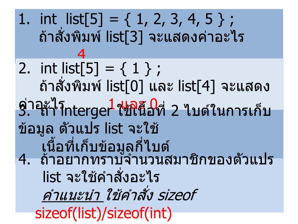 1. int list[5] = { 1, 2, 3, 4, 5 } ; ถ้าสั่งพิมพ์ list[3] จะแสดงค่าอะไร 4 2. int list[5] = { 1 } ; ถ้าสั่งพิมพ์ list[0] และ list[4] จะแสดง ค่าอะไร 1 แ