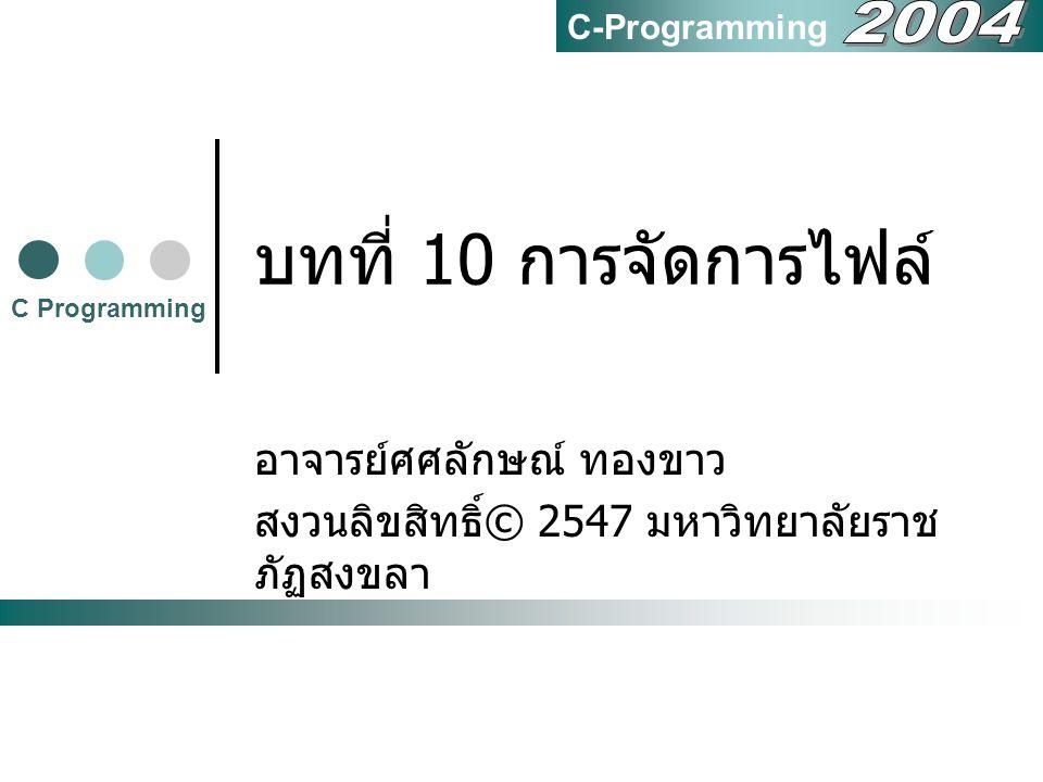 บทที่ 10 การจัดการไฟล์ อาจารย์ศศลักษณ์ ทองขาว สงวนลิขสิทธิ์ © 2547 มหาวิทยาลัยราช ภัฏสงขลา C Programming C-Programming