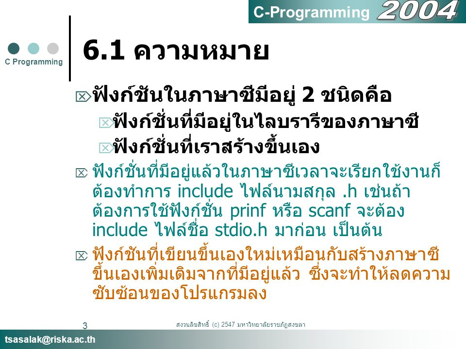 สงวนลิขสิทธิ์ (c) 2547 มหาวิทยาลัยราชภัฏสงขลา 3 6.1 ความหมาย  ฟังก์ชันในภาษาซีมีอยู่ 2 ชนิดคือ  ฟังก์ชั่นที่มีอยู่ในไลบรารีของภาษาซี  ฟังก์ชั่นที่เราสร้างขึ้นเอง  ฟังก์ชั่นที่มีอยู่แล้วในภาษาซีเวลาจะเรียกใช้งานก็ ต้องทำการ include ไฟล์นามสกุล.h เช่นถ้า ต้องการใช้ฟังก์ชั่น prinf หรือ scanf จะต้อง include ไฟล์ชื่อ stdio.h มาก่อน เป็นต้น  ฟังก์ชันที่เขียนขึ้นเองใหม่เหมือนกับสร้างภาษาซี ขึ้นเองเพิ่มเติมจากที่มีอยู่แล้ว ซึ่งจะทำให้ลดความ ซับซ้อนของโปรแกรมลง C Programming tsasalak@riska.ac.th C-Programming