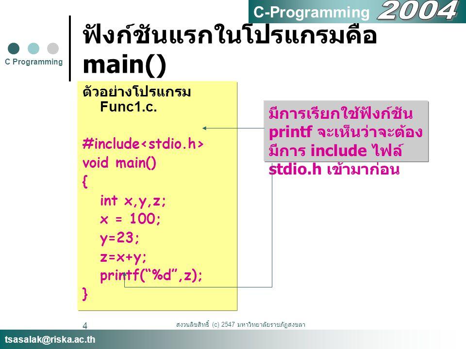 สงวนลิขสิทธิ์ (c) 2547 มหาวิทยาลัยราชภัฏสงขลา 4 ฟังก์ชันแรกในโปรแกรมคือ main() ตัวอย่างโปรแกรม Func1.c.