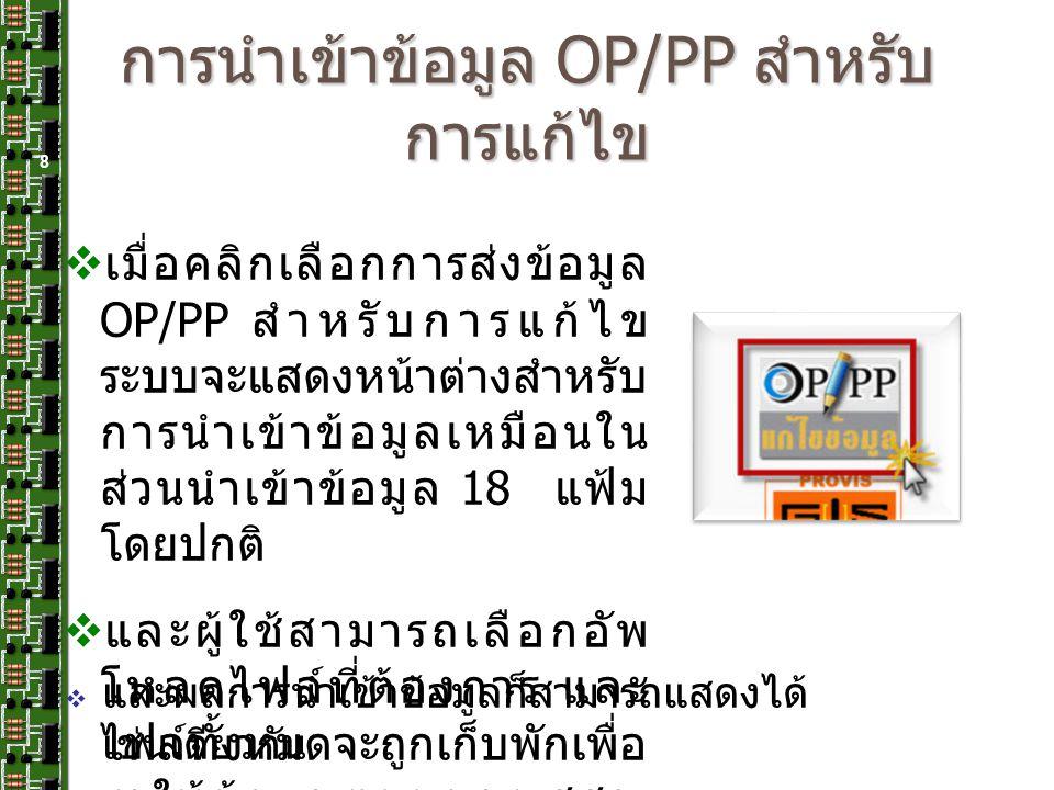 การนำเข้าข้อมูล OP/PP สำหรับ การแก้ไข 8  เมื่อคลิกเลือกการส่งข้อมูล OP/PP สำหรับการแก้ไข ระบบจะแสดงหน้าต่างสำหรับ การนำเข้าข้อมูลเหมือนใน ส่วนนำเข้าข