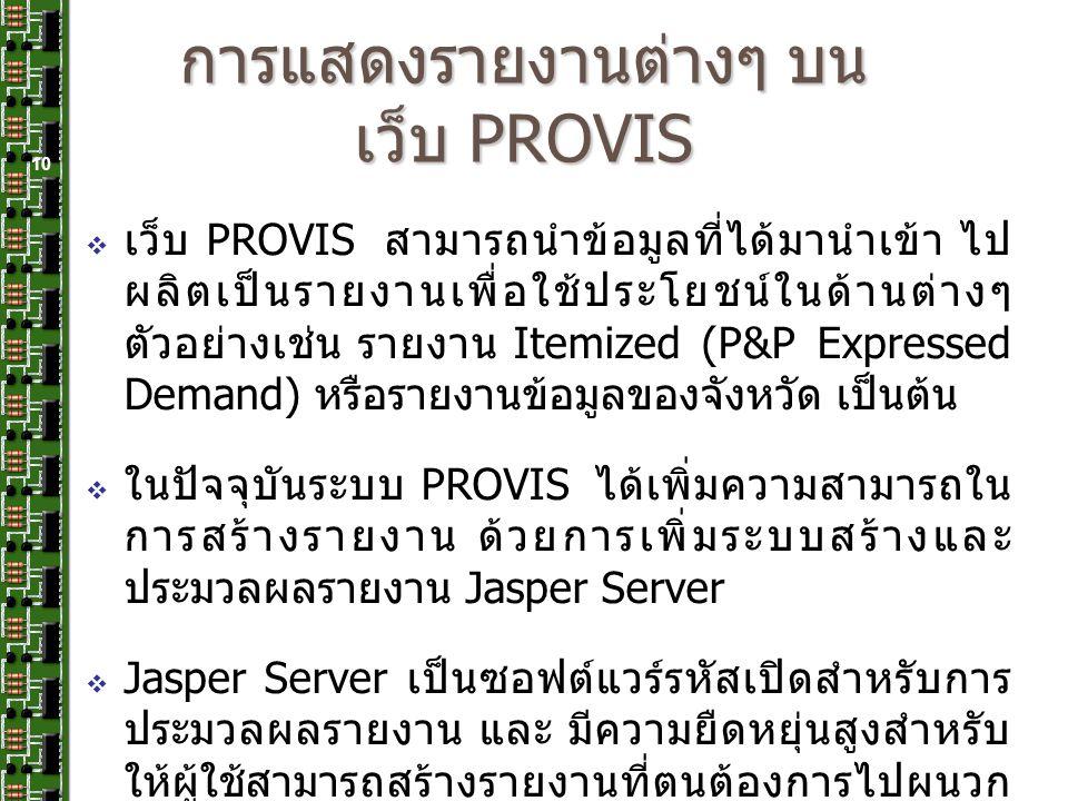 การแสดงรายงานต่างๆ บน เว็บ PROVIS  เว็บ PROVIS สามารถนำข้อมูลที่ได้มานำเข้า ไป ผลิตเป็นรายงานเพื่อใช้ประโยชน์ในด้านต่างๆ ตัวอย่างเช่น รายงาน Itemized (P&P Expressed Demand) หรือรายงานข้อมูลของจังหวัด เป็นต้น  ในปัจจุบันระบบ PROVIS ได้เพิ่มความสามารถใน การสร้างรายงาน ด้วยการเพิ่มระบบสร้างและ ประมวลผลรายงาน Jasper Server  Jasper Server เป็นซอฟต์แวร์รหัสเปิดสำหรับการ ประมวลผลรายงาน และ มีความยืดหยุ่นสูงสำหรับ ให้ผู้ใช้สามารถสร้างรายงานที่ตนต้องการไปผนวก ใส่ได้ 10