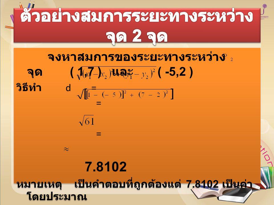 จงหาสมการของจุดกึ่งกลางระหว่างจุด 2 จุด (-3,5 ) และ ( 4,-1 ) วิธีทำ ให้ P( x, y ) เป็นจุดกึ่งกลางที่ต้องการ x = = y = = 2 ดังนั้น จุดกึ่งกลาง คือ (,2 ) จงหาสมการของจุดกึ่งกลางระหว่างจุด 2 จุด (-3,5 ) และ ( 4,-1 ) วิธีทำ ให้ P( x, y ) เป็นจุดกึ่งกลางที่ต้องการ x = = y = = 2 ดังนั้น จุดกึ่งกลาง คือ (,2 )