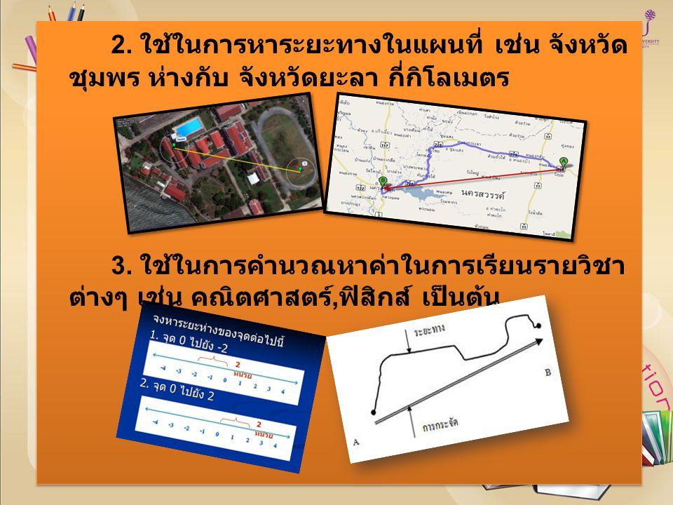 2. ใช้ในการหาระยะทางในแผนที่ เช่น จังหวัด ชุมพร ห่างกับ จังหวัดยะลา กี่กิโลเมตร 3.