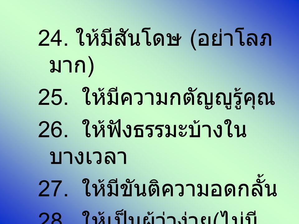 24. ให้มีสันโดษ ( อย่าโลภ มาก ) 25. ให้มีความกตัญญูรู้คุณ 26. ให้ฟังธรรมะบ้างใน บางเวลา 27. ให้มีขันติความอดกลั้น 28. ให้เป็นผู้ว่าง่าย ( ไม่มี ใครชอบ