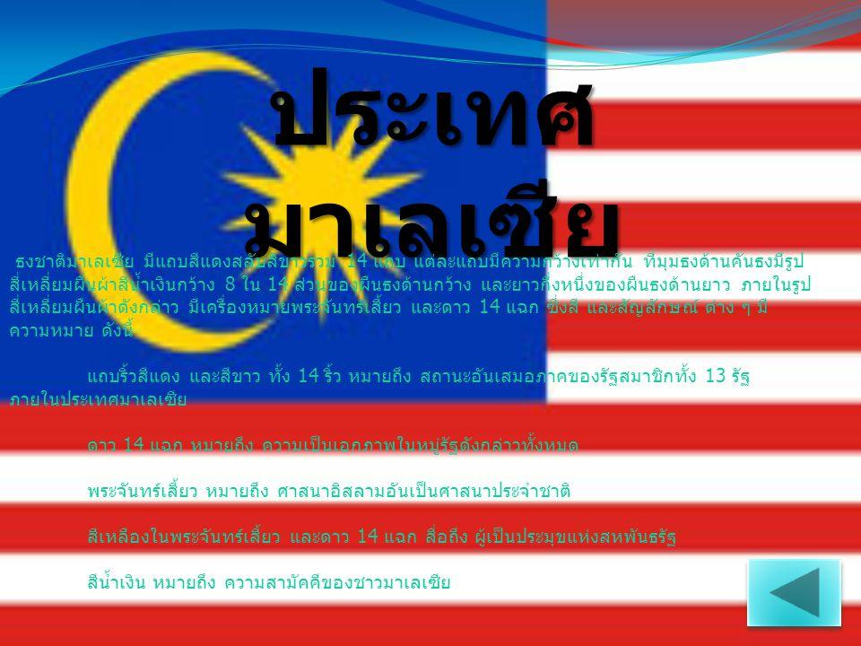 ประเทศ มาเลเซีย ธงชาติมาเลเซีย มีแถบสีแดงสลับสีขาวรวม 14 แถบ แต่ละแถบมีความกว้างเท่ากัน ที่มุมธงด้านคันธงมีรูป สี่เหลี่ยมผืนผ้าสีน้ำเงินกว้าง 8 ใน 14
