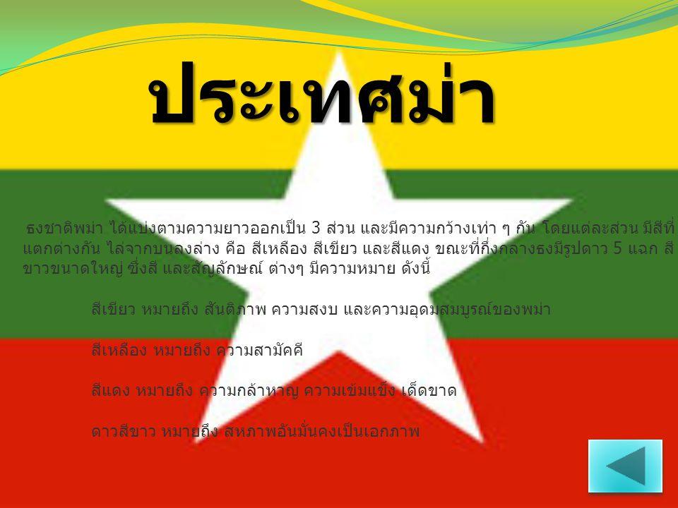 ประเทศม่า ธงชาติพม่า ได้แบ่งตามความยาวออกเป็น 3 ส่วน และมีความกว้างเท่า ๆ กัน โดยแต่ละส่วน มีสีที่ แตกต่างกัน ไล่จากบนลงล่าง คือ สีเหลือง สีเขียว และส