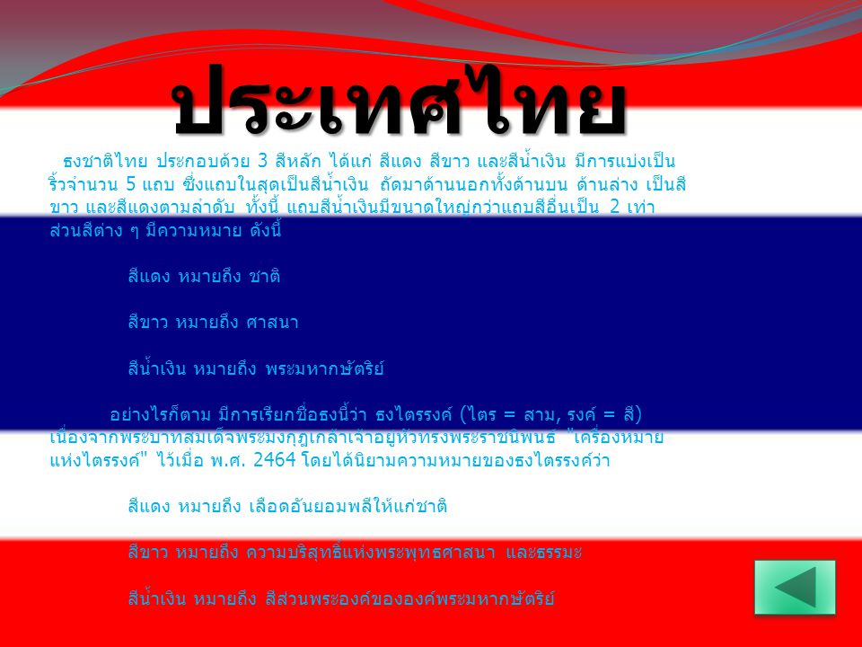 ธงชาติไทย ประกอบด้วย 3 สีหลัก ได้แก่ สีแดง สีขาว และสีน้ำเงิน มีการแบ่งเป็น ริ้วจำนวน 5 แถบ ซึ่งแถบในสุดเป็นสีน้ำเงิน ถัดมาด้านนอกทั้งด้านบน ด้านล่าง