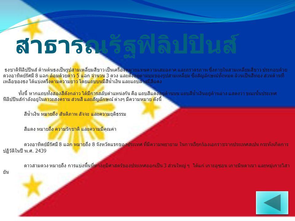 สาธารณรัฐฟิลิปปินส์ ธงชาติฟิลิปปินส์ ด้านต้นธงเป็นรูปสามเหลี่ยมสีขาว เป็นเครื่องหมายแทนความเสมอภาค และภราดรภาพ ซึ่งภายในสามเหลี่ยมสีขาว ประกอบด้วย ดวง