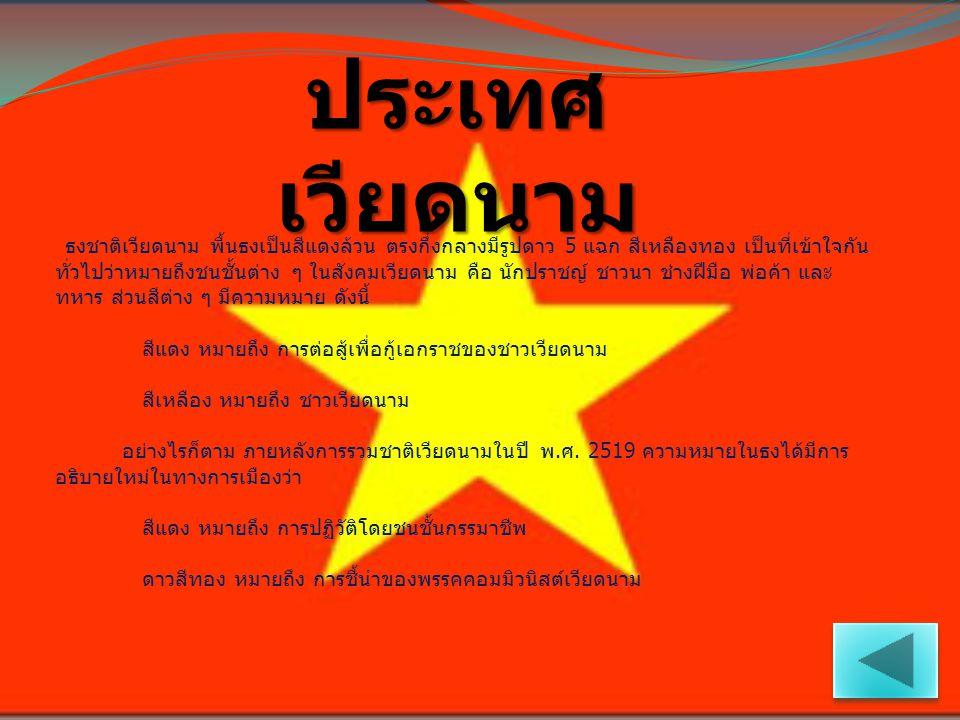 ประเทศ เวียดนาม ธงชาติเวียดนาม พื้นธงเป็นสีแดงล้วน ตรงกึ่งกลางมีรูปดาว 5 แฉก สีเหลืองทอง เป็นที่เข้าใจกัน ทั่วไปว่าหมายถึงชนชั้นต่าง ๆ ในสังคมเวียดนาม